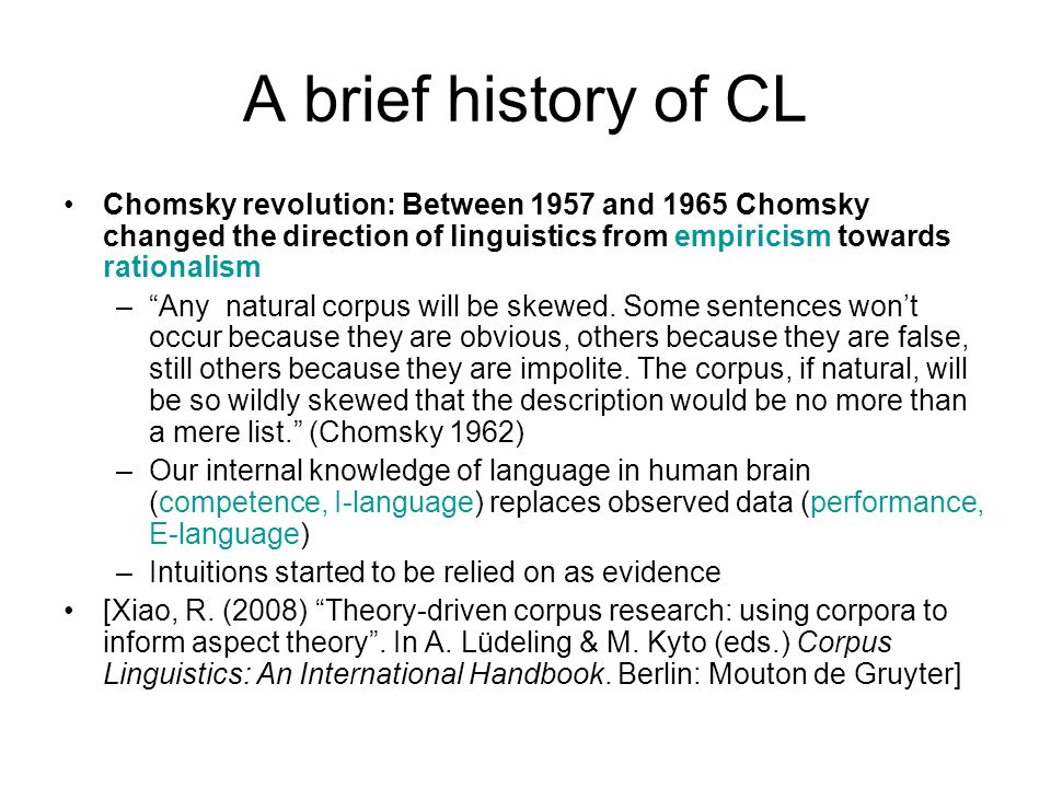 A brief history of CL Chomsky revolution: Between 1957 and 1965 Chomsky changed the direction of linguistics from empiricism towards rationalism.