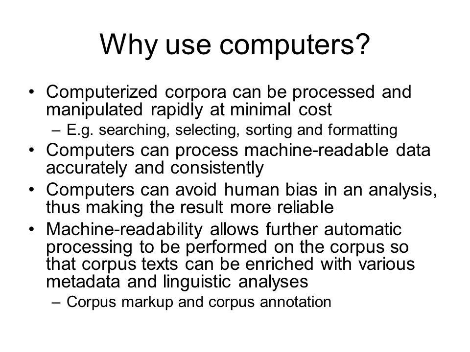 Why use computers Computerized corpora can be processed and manipulated rapidly at minimal cost. E.g. searching, selecting, sorting and formatting.