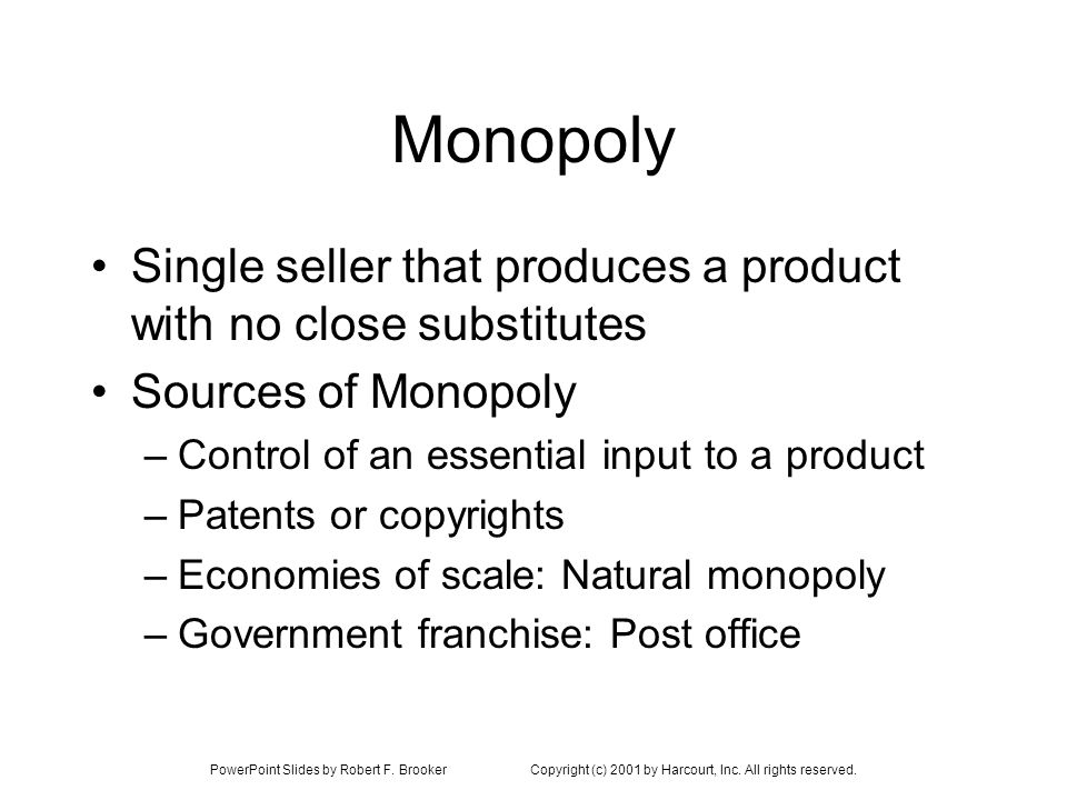 Monopoly Single seller that produces a product with no close substitutes. Sources of Monopoly. Control of an essential input to a product.