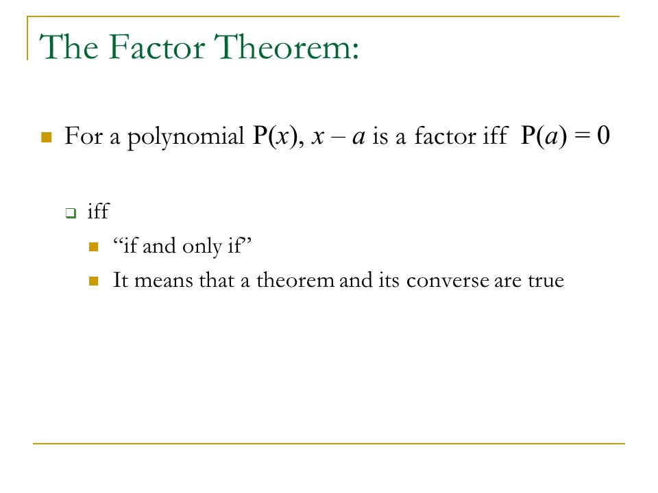 The Factor Theorem: For a polynomial P(x), x – a is a factor iff P(a) = 0. iff. if and only if