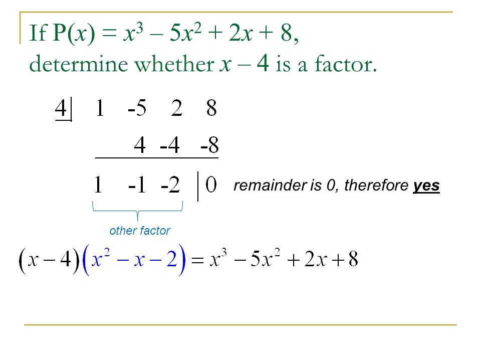 If P(x) = x3 – 5x2 + 2x + 8, determine whether x – 4 is a factor.