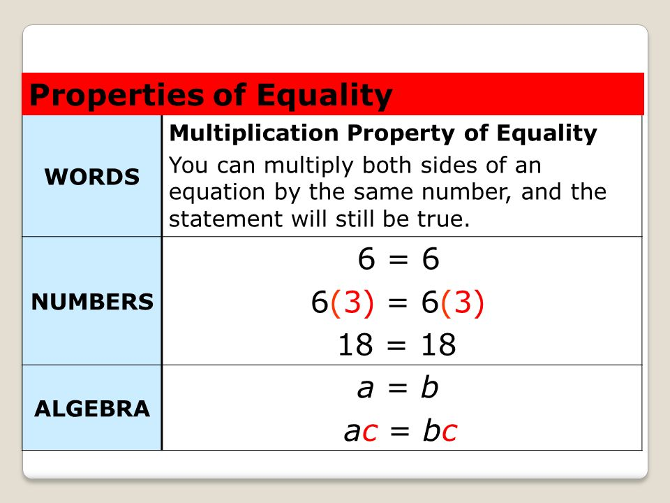 Properties of Equality 6 = 6 6(3) = 6(3) 18 = 18 a = b ac = bc