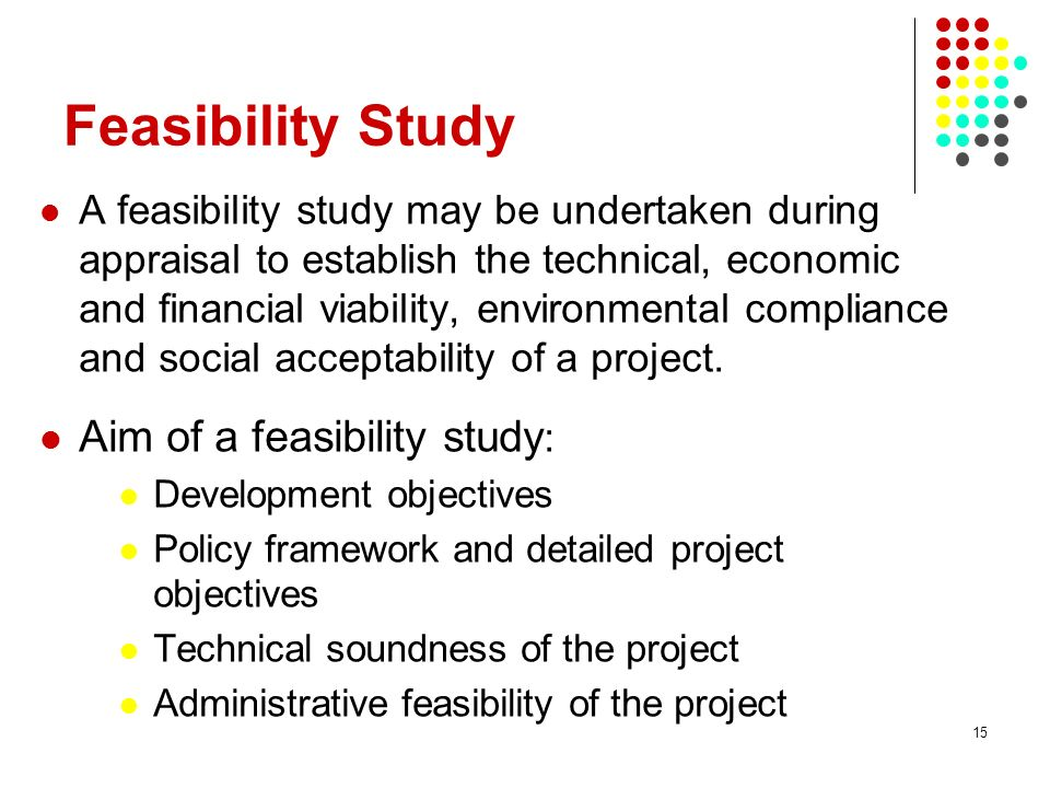 Feasibility Study Aim of a feasibility study: