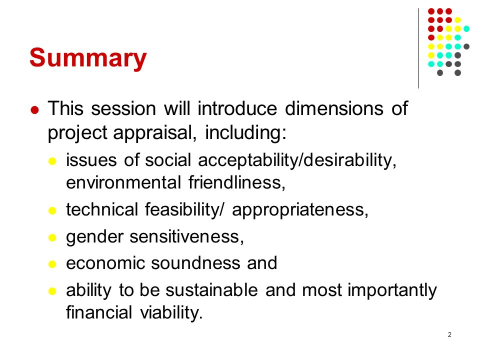 Summary This session will introduce dimensions of project appraisal, including: