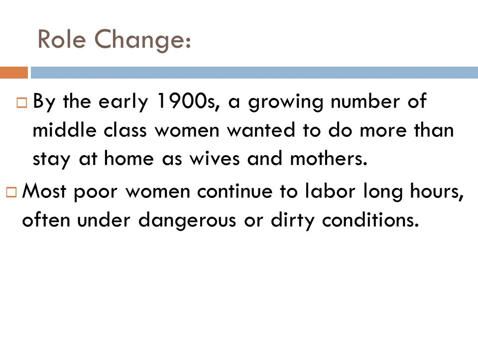 Role Change: By the early 1900s, a growing number of middle class women wanted to do more than stay at home as wives and mothers.
