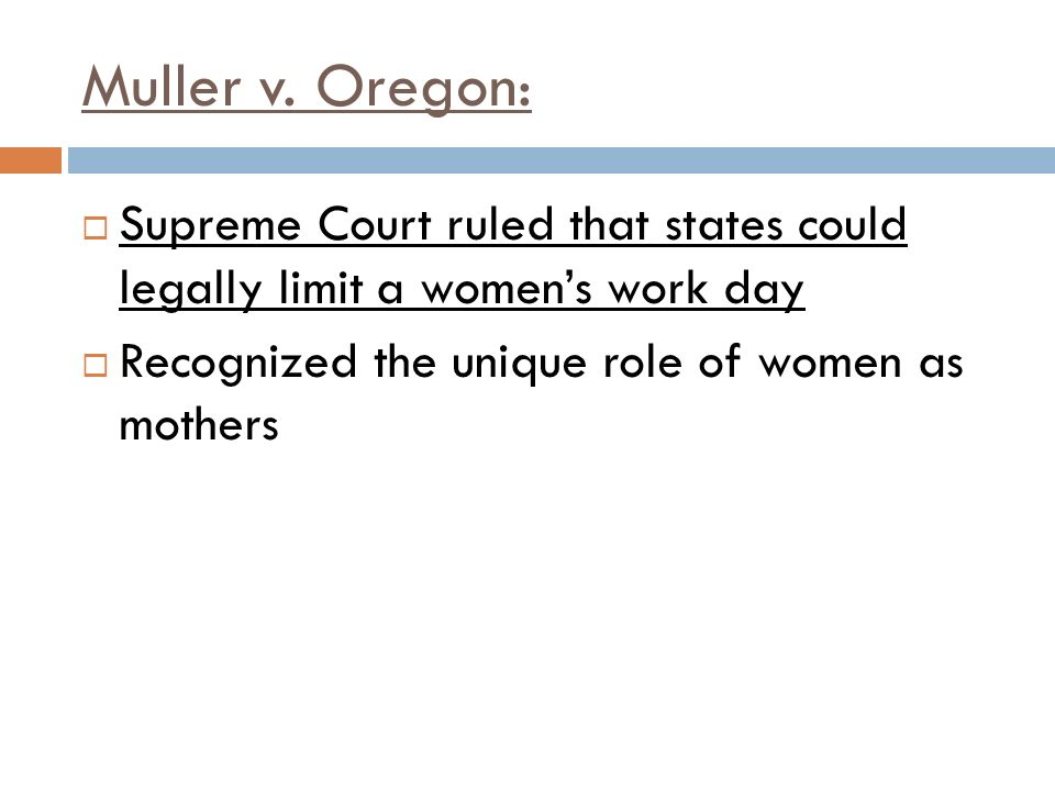 Muller v. Oregon: Supreme Court ruled that states could legally limit a women's work day.