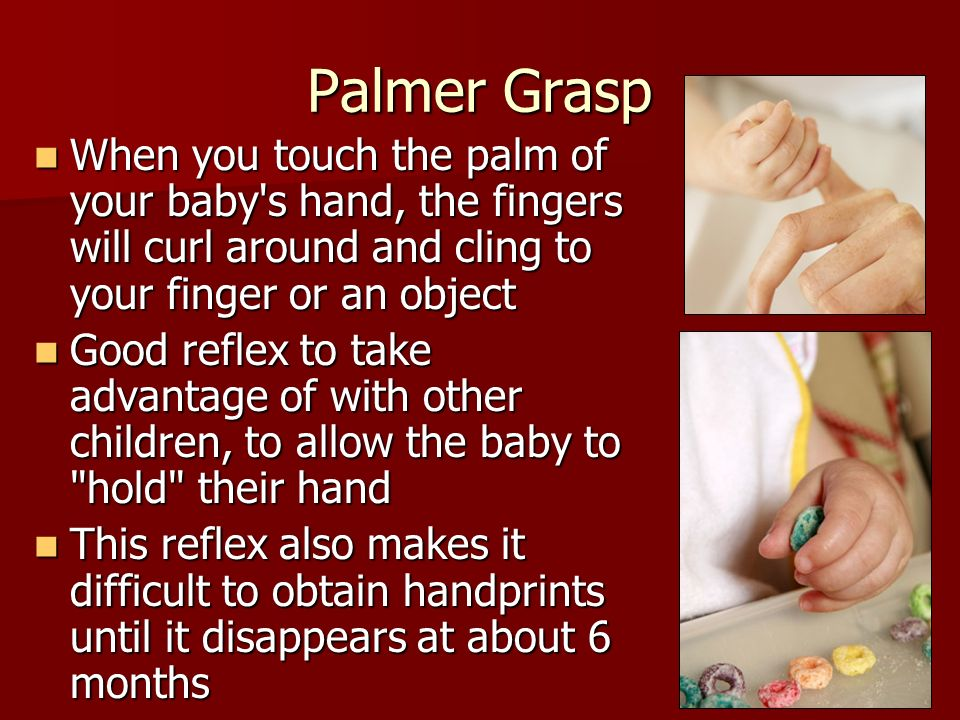 Palmer Grasp When you touch the palm of your baby s hand, the fingers will curl around and cling to your finger or an object.