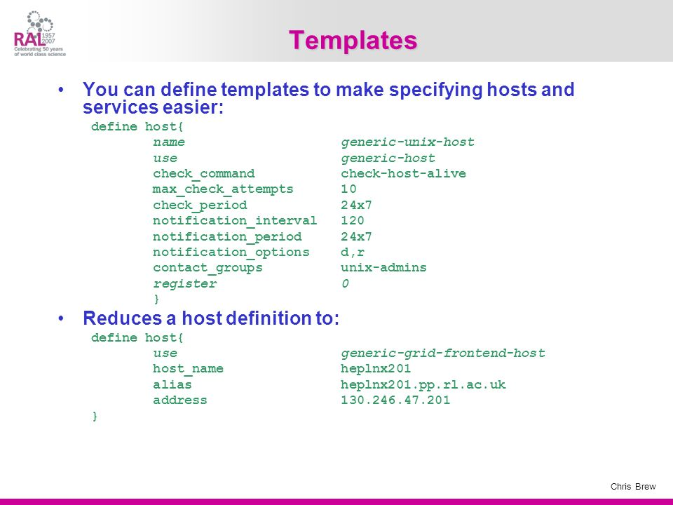 Templates You can define templates to make specifying hosts and services easier: define host{ name generic-unix-host.