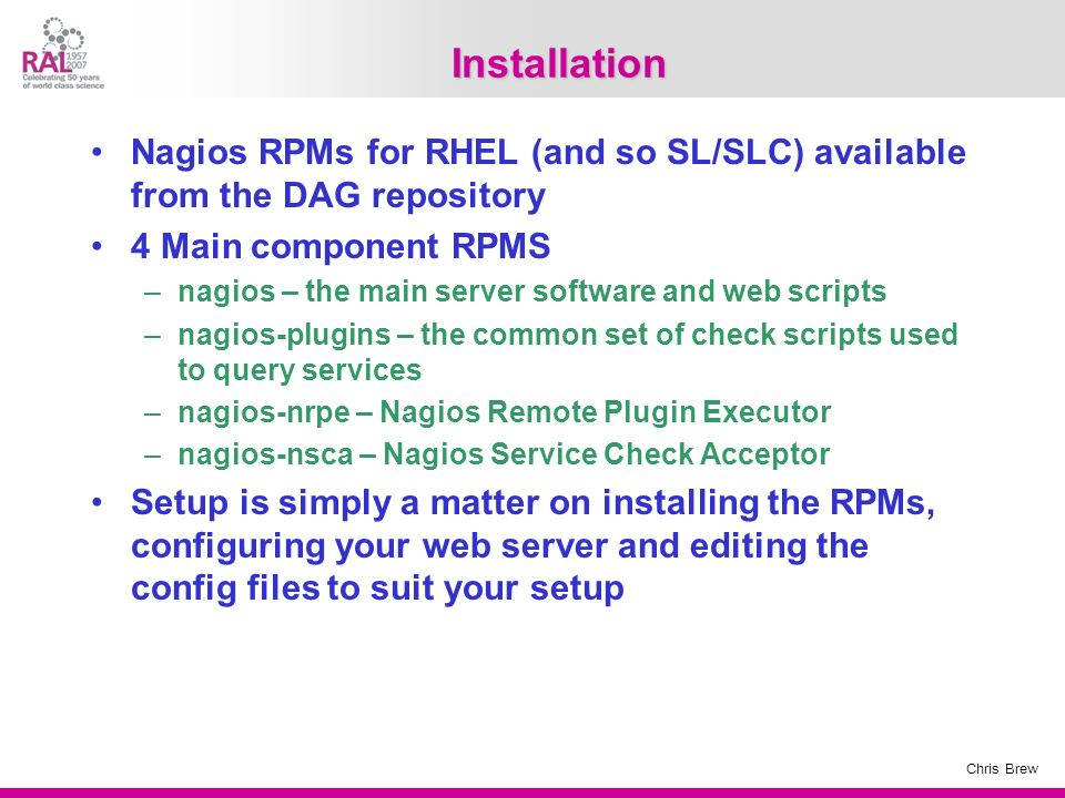 Installation Nagios RPMs for RHEL (and so SL/SLC) available from the DAG repository. 4 Main component RPMS.