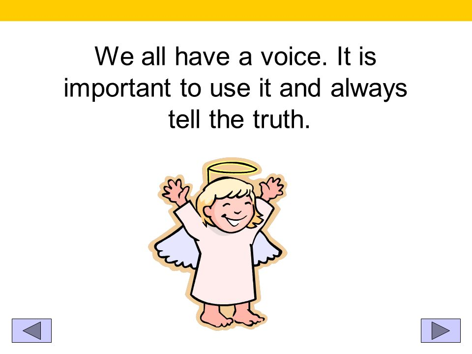 We all have a voice. It is important to use it and always tell the truth.