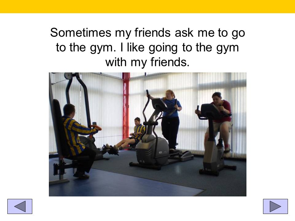 Sometimes my friends ask me to go to the gym. I like going to the gym