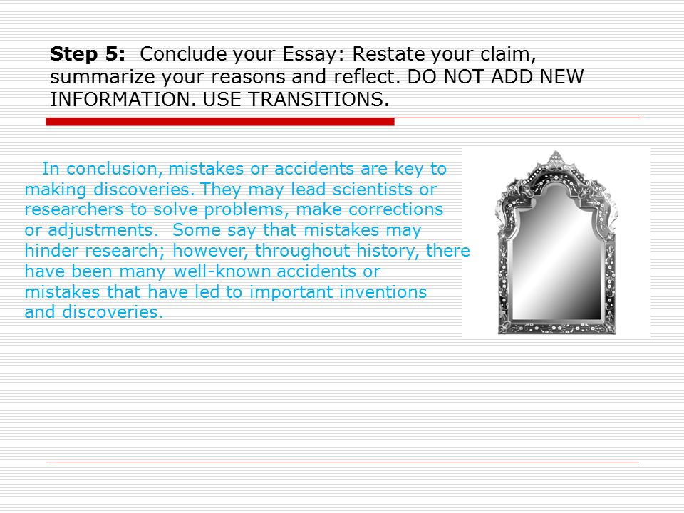 Step 5: Conclude your Essay: Restate your claim, summarize your reasons and reflect. DO NOT ADD NEW INFORMATION. USE TRANSITIONS.