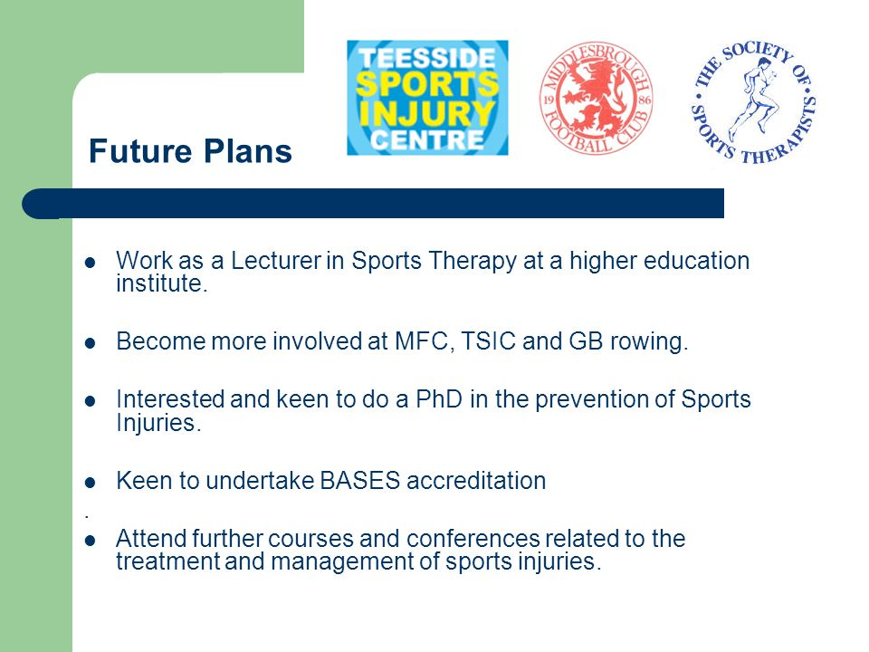 Future Plans Work as a Lecturer in Sports Therapy at a higher education institute. Become more involved at MFC, TSIC and GB rowing.