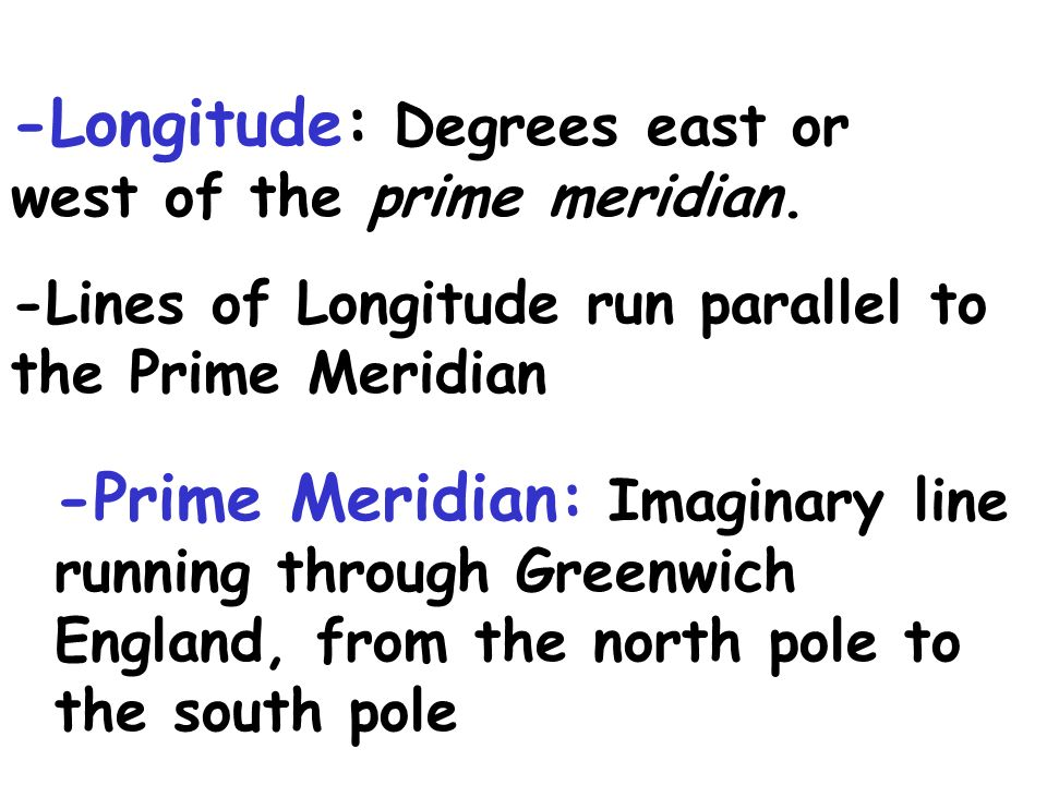 -Longitude: Degrees east or west of the prime meridian.