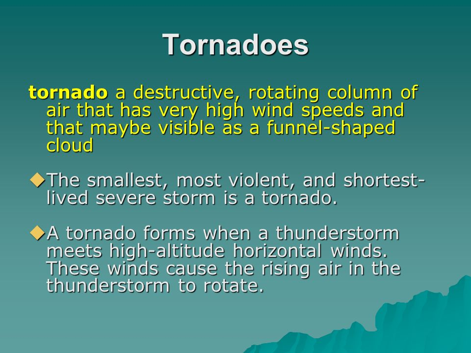 Tornadoes tornado a destructive, rotating column of air that has very high wind speeds and that maybe visible as a funnel-shaped cloud.