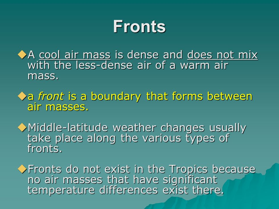 Fronts A cool air mass is dense and does not mix with the less-dense air of a warm air mass. a front is a boundary that forms between air masses.