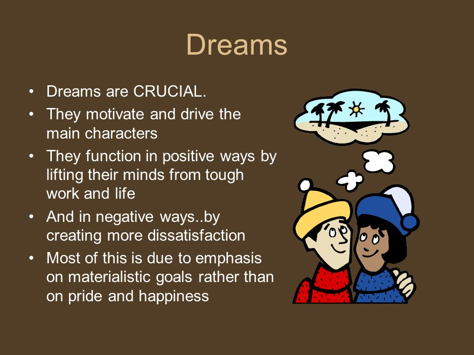 Dreams Dreams are CRUCIAL. They motivate and drive the main characters