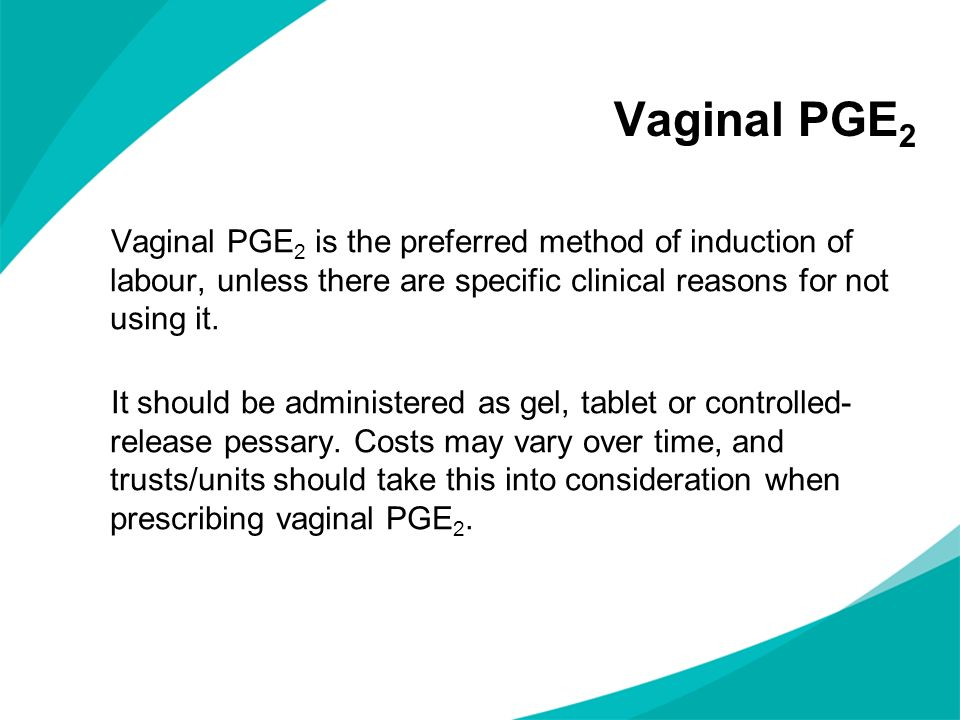 Vaginal PGE2 Vaginal PGE2 is the preferred method of induction of labour, unless there are specific clinical reasons for not using it.