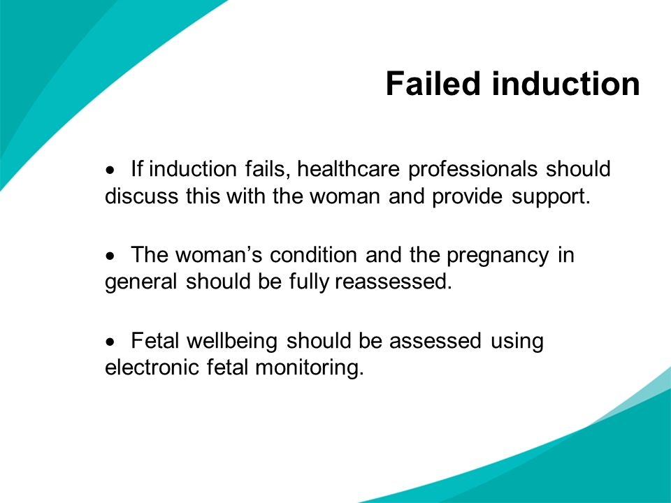 Failed induction If induction fails, healthcare professionals should discuss this with the woman and provide support.