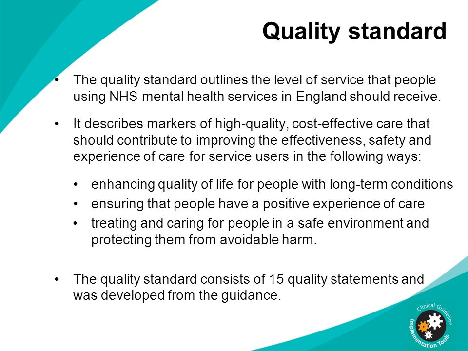 Quality standard The quality standard outlines the level of service that people using NHS mental health services in England should receive.