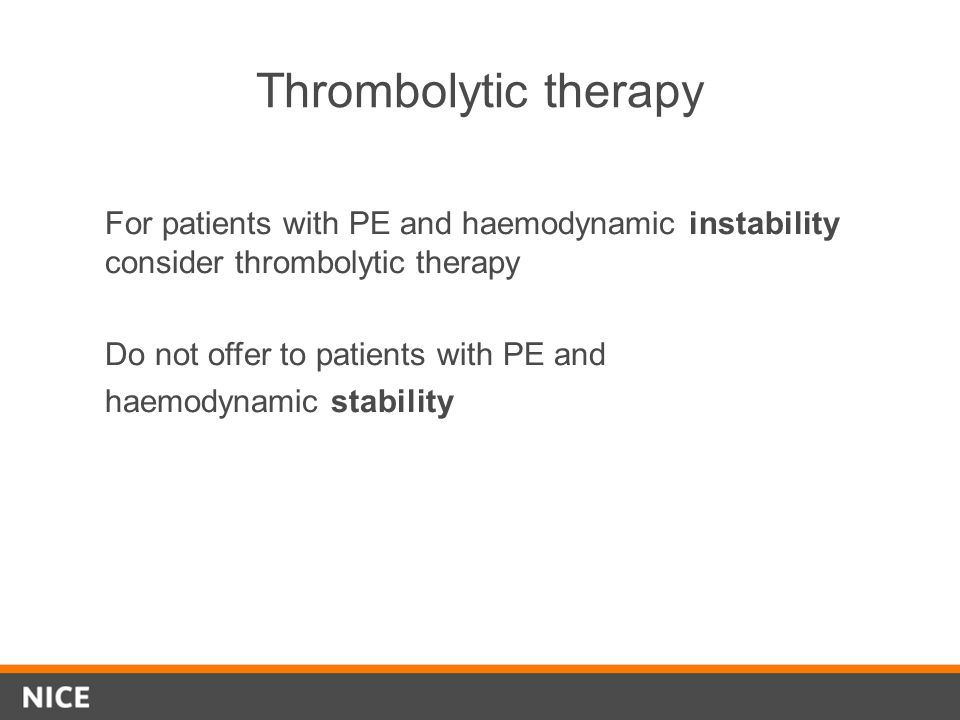 Thrombolytic therapy For patients with PE and haemodynamic instability consider thrombolytic therapy.