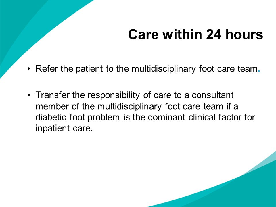 Care within 24 hours Refer the patient to the multidisciplinary foot care team.
