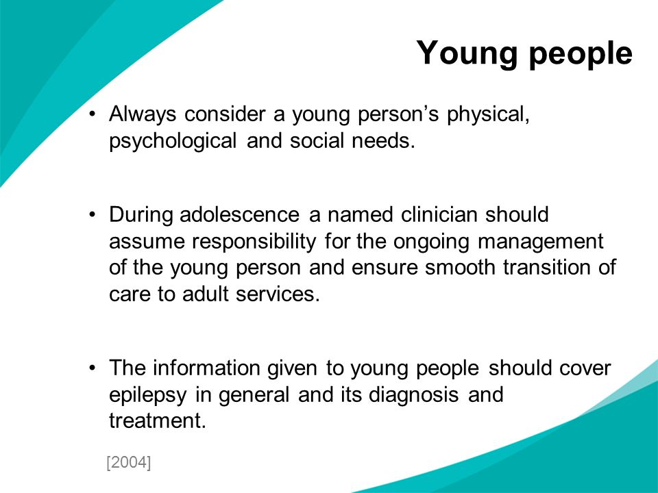 Young people Always consider a young person's physical, psychological and social needs.