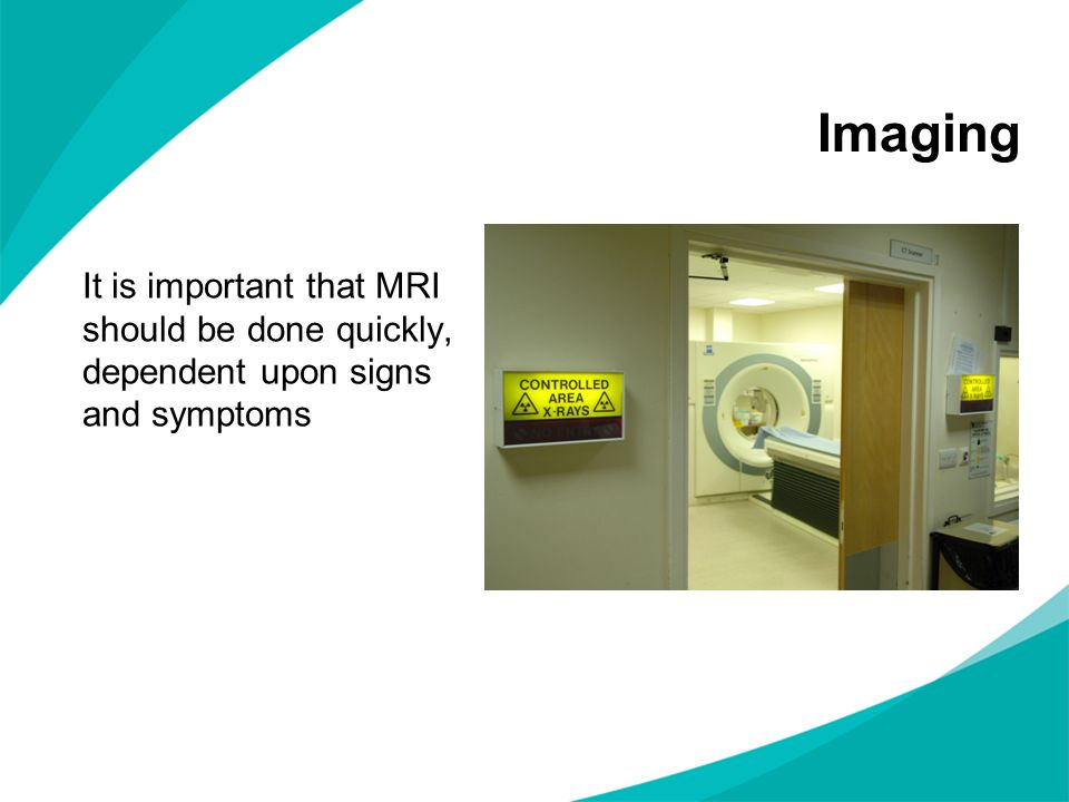 Imaging It is important that MRI should be done quickly, dependent upon signs and symptoms. NOTES FOR PRESENTERS: Key points to raise.