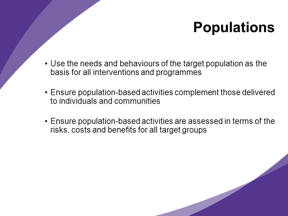 Populations Use the needs and behaviours of the target population as the basis for all interventions and programmes.