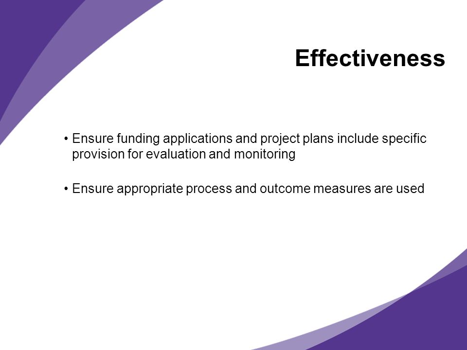 Effectiveness Ensure funding applications and project plans include specific provision for evaluation and monitoring.