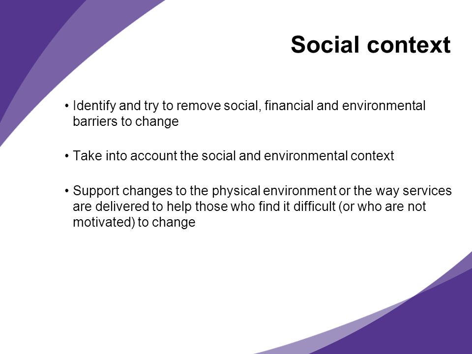 Social context Identify and try to remove social, financial and environmental barriers to change.