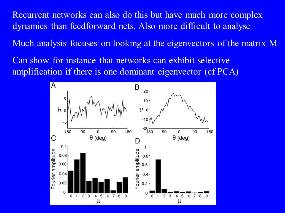 Recurrent networks can also do this but have much more complex dynamics than feedforward nets. Also more difficult to analyse