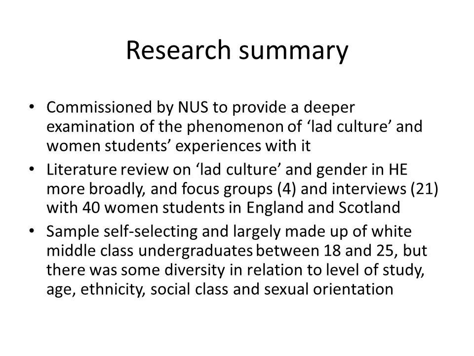Research summary Commissioned by NUS to provide a deeper examination of the phenomenon of 'lad culture' and women students' experiences with it.