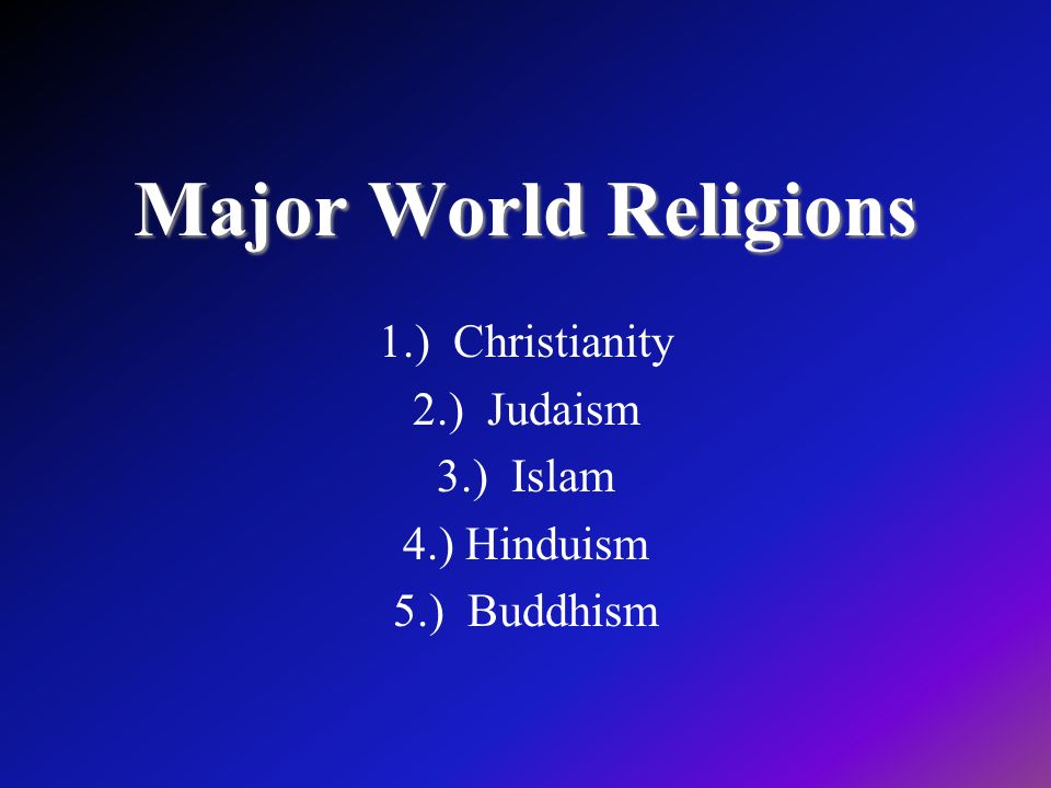 1.) Christianity 2.) Judaism 3.) Islam 4.) Hinduism 5.) Buddhism