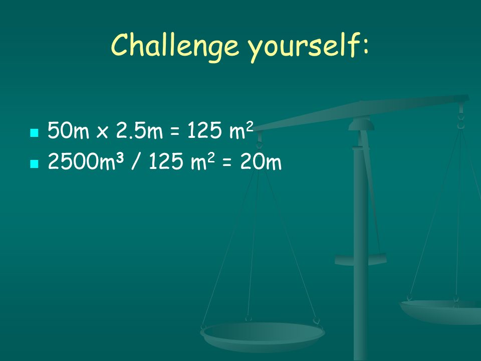 Challenge yourself: 50m x 2.5m = 125 m2 2500m3 / 125 m2 = 20m