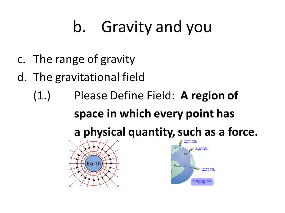 b. Gravity and you The range of gravity The gravitational field