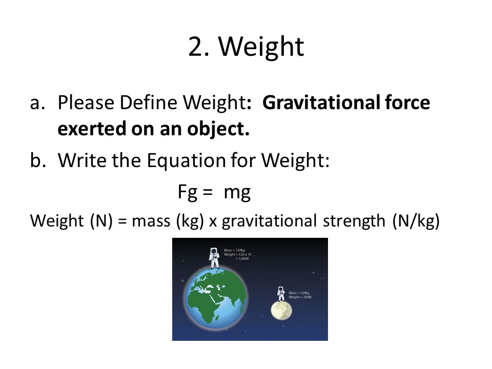 2. Weight Please Define Weight: Gravitational force exerted on an object. Write the Equation for Weight: