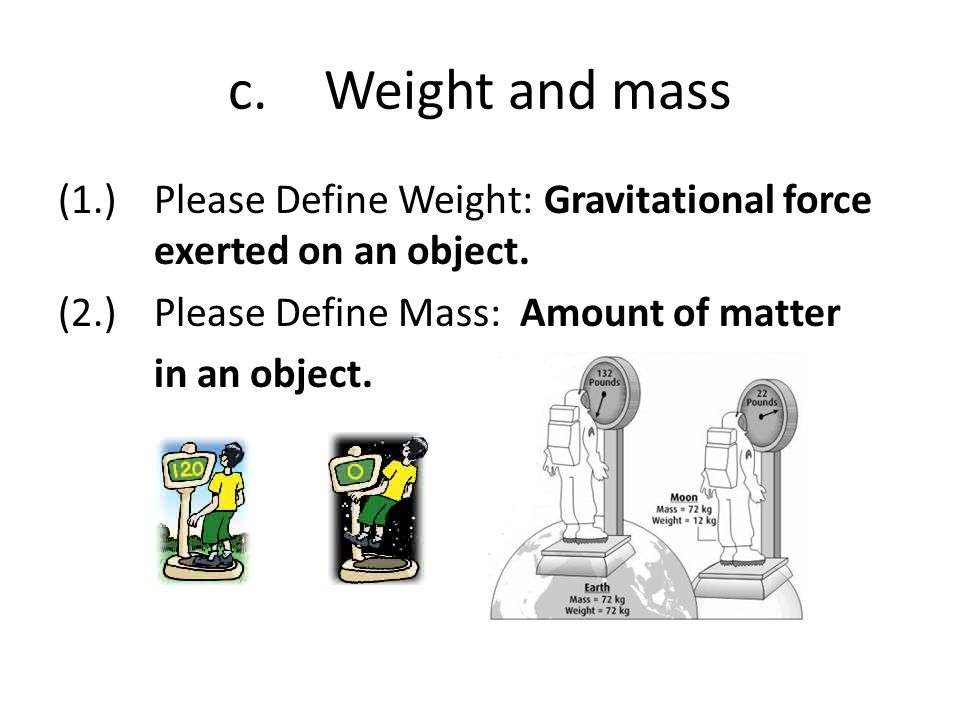 c. Weight and mass (1.) Please Define Weight: Gravitational force exerted on an object.