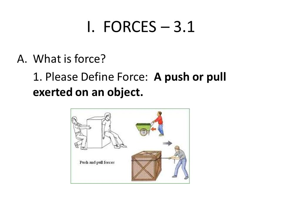 I. FORCES – 3.1 What is force 1. Please Define Force: A push or pull exerted on an object.