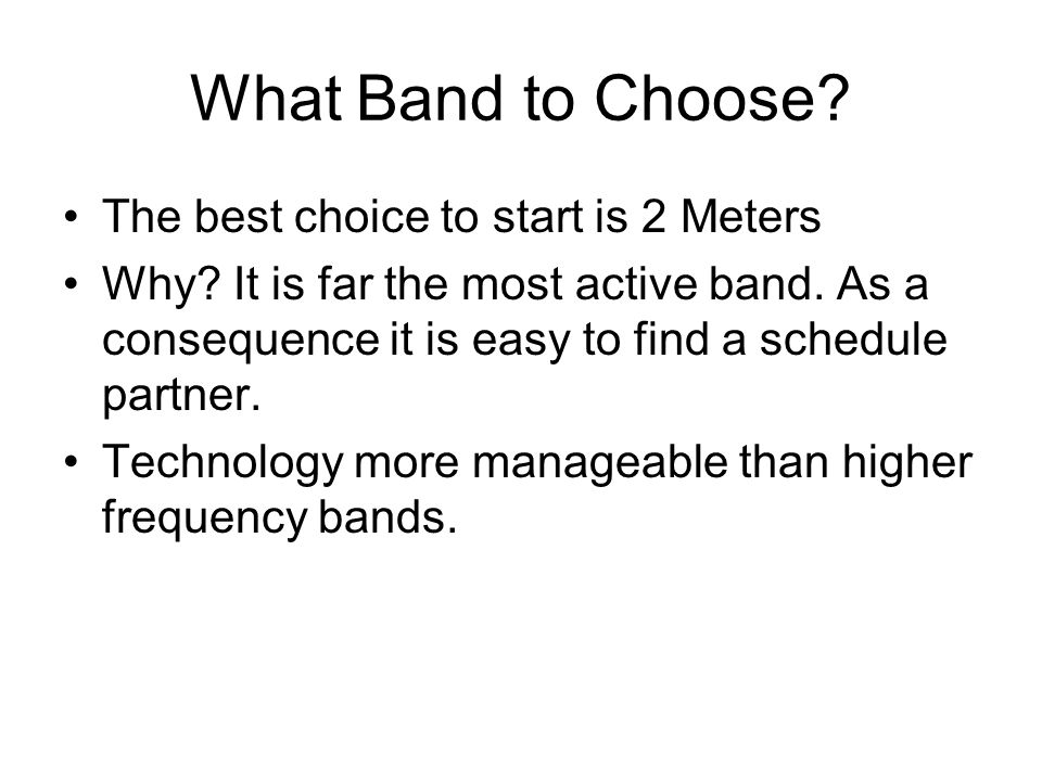What Band to Choose The best choice to start is 2 Meters