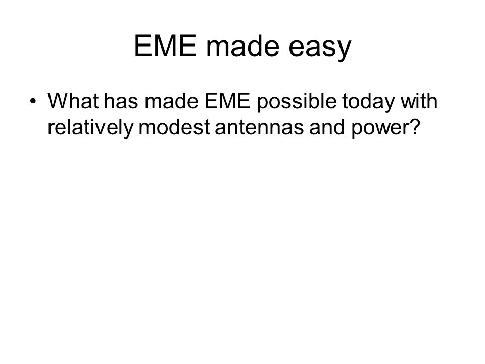 EME made easy What has made EME possible today with relatively modest antennas and power