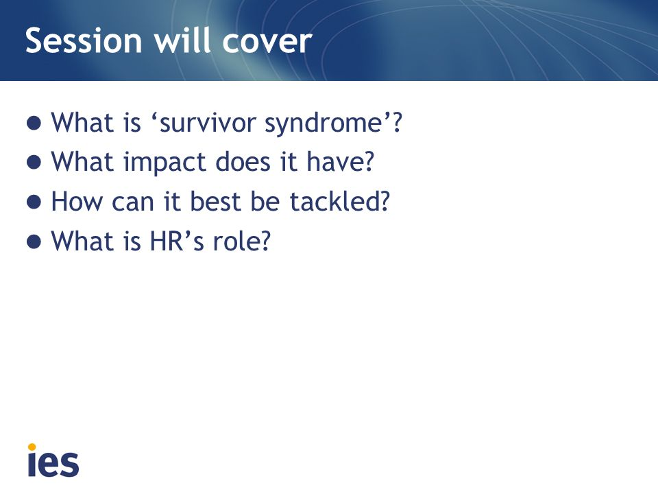 Session will cover What is 'survivor syndrome'