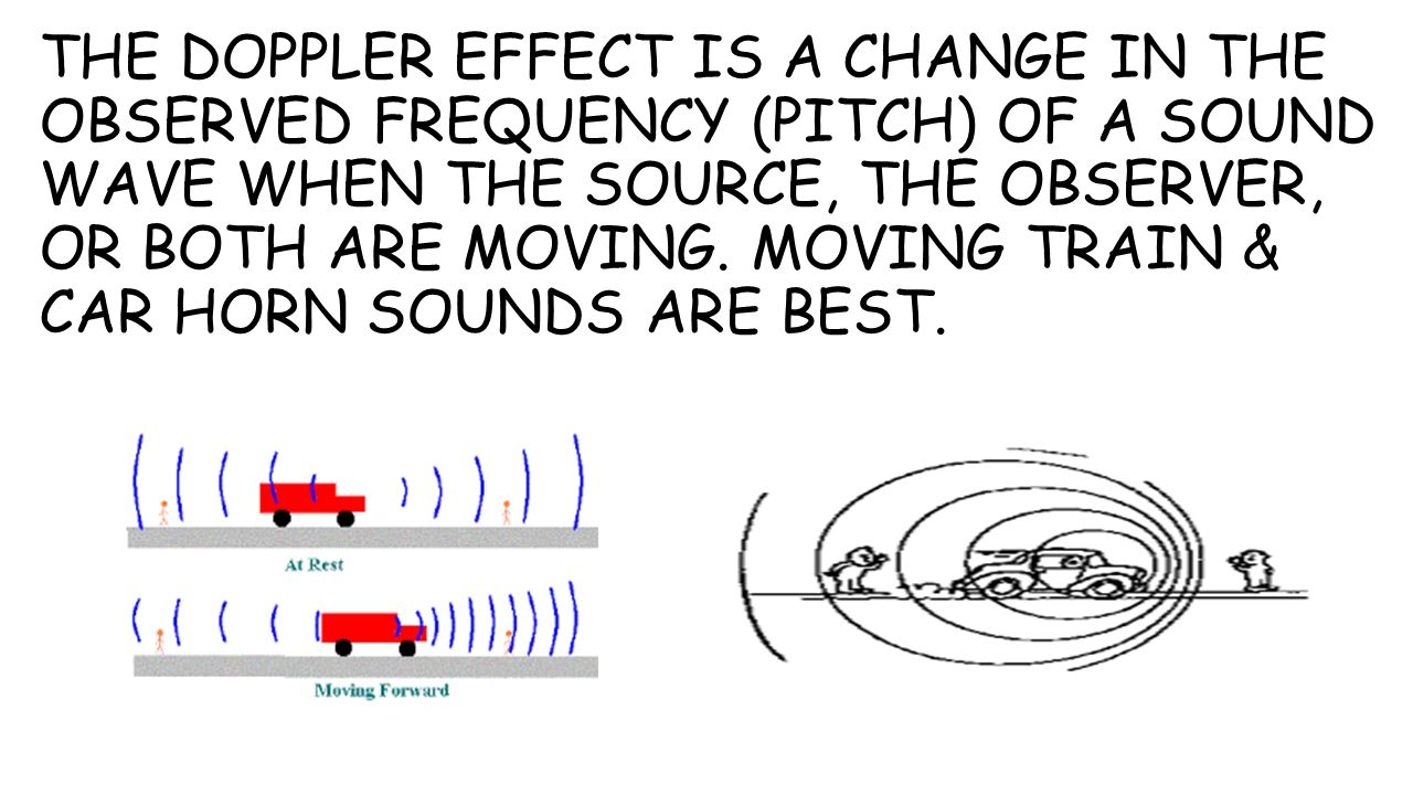 THE DOPPLER EFFECT IS A CHANGE IN THE OBSERVED FREQUENCY (PITCH) OF A SOUND WAVE WHEN THE SOURCE, THE OBSERVER, OR BOTH ARE MOVING.
