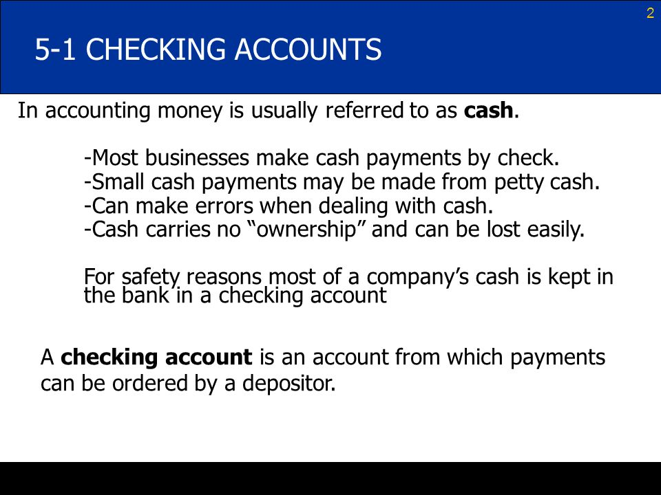 5-1 CHECKING ACCOUNTS In accounting money is usually referred to as cash. -Most businesses make cash payments by check.