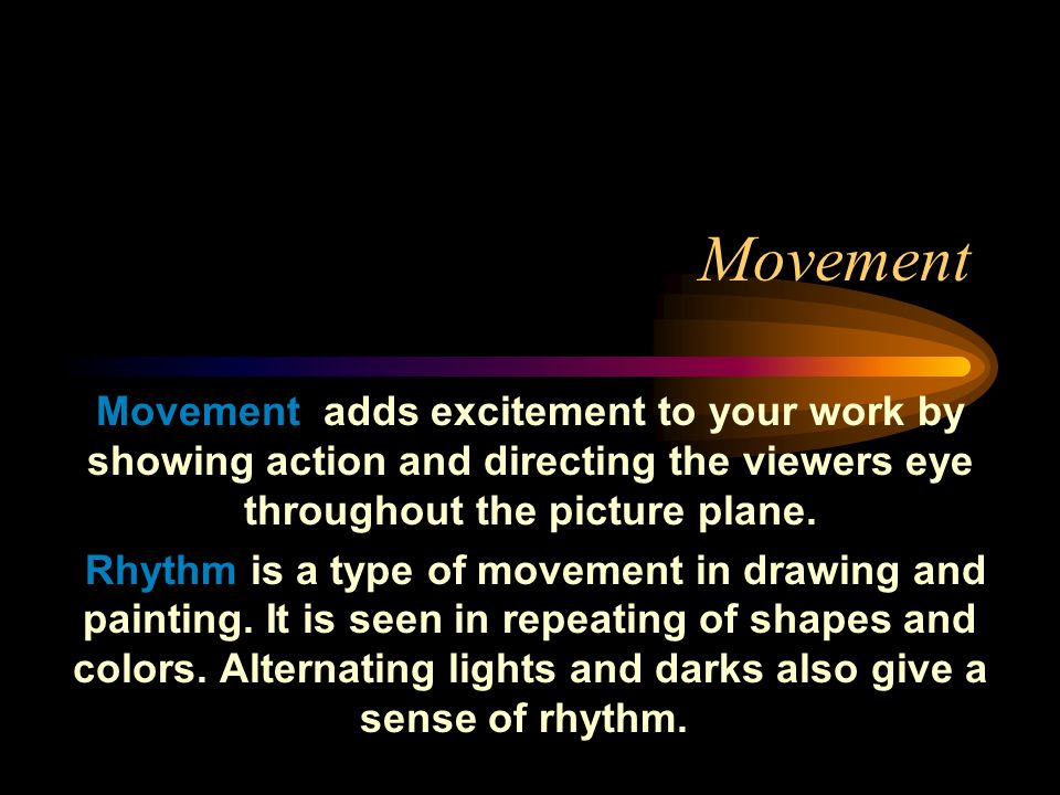 Movement Movement adds excitement to your work by showing action and directing the viewers eye throughout the picture plane.