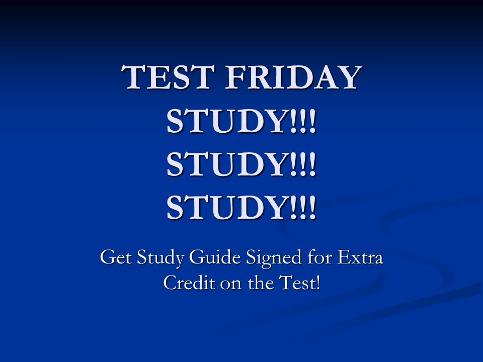 TEST FRIDAY STUDY!!! STUDY!!! STUDY!!!