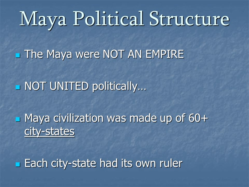 the political structure of the maya in Mayan political hierarchy the ancient maya or mayan civilization lived in individual political states which were combined together through tribute obligations, political alliances and trade while some of the states during those times were independent, others operated on the basis of political hierarchy.
