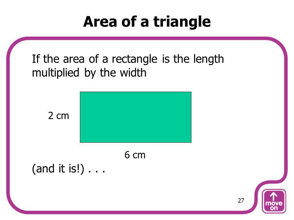 Area of a triangle If the area of a rectangle is the length multiplied by the width. (and it is!) . . .
