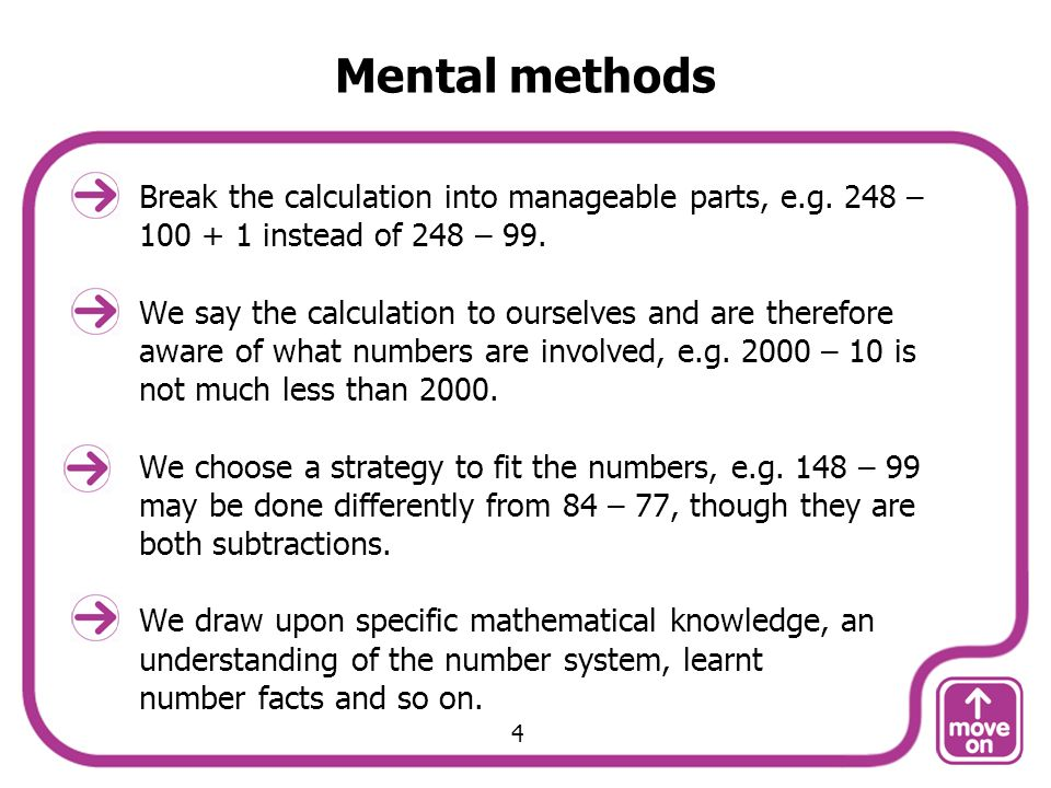 Mental methods Break the calculation into manageable parts, e.g. 248 – 100 + 1 instead of 248 – 99.