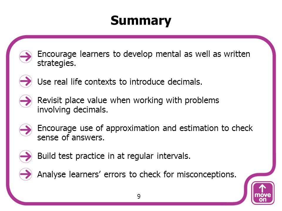 Summary Encourage learners to develop mental as well as written strategies. Use real life contexts to introduce decimals.